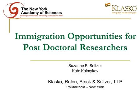 Immigration Opportunities for Post Doctoral Researchers Suzanne B. Seltzer Kate Kalmykov Klasko, Rulon, Stock & Seltzer, LLP Philadelphia - New York.