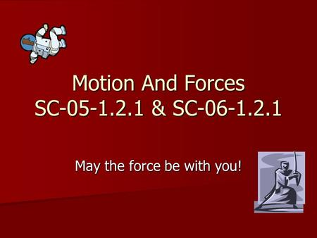Motion And Forces SC-05-1.2.1 & SC-06-1.2.1 May the force be with you!