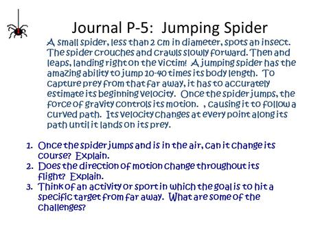 Journal P-5: Jumping Spider A small spider, less than 2 cm in diameter, spots an insect. The spider crouches and crawls slowly forward. Then and leaps,