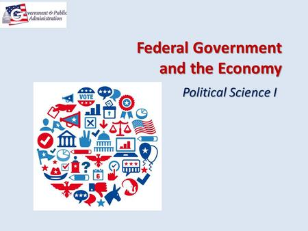 Federal Government and the Economy Political Science I.