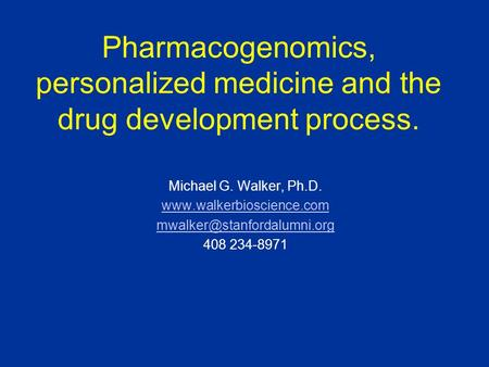 Pharmacogenomics, personalized medicine and the drug development process. Michael G. Walker, Ph.D.