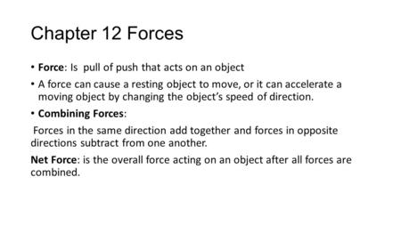 Chapter 12 Forces Force: Is pull of push that acts on an object A force can cause a resting object to move, or it can accelerate a moving object by changing.