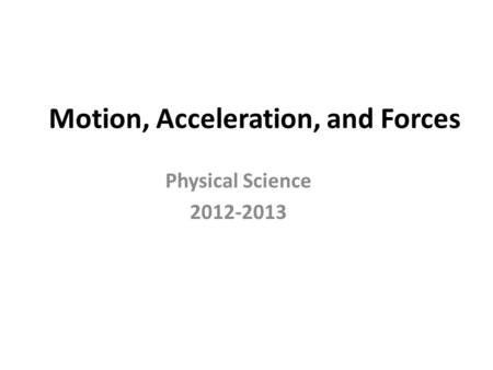 Motion, Acceleration, and Forces Physical Science 2012-2013.