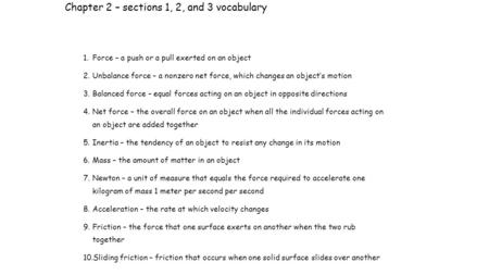 Chapter 2 – sections 1, 2, and 3 vocabulary 1.Force – a push or a pull exerted on an object 2.Unbalance force – a nonzero net force, which changes an object's.
