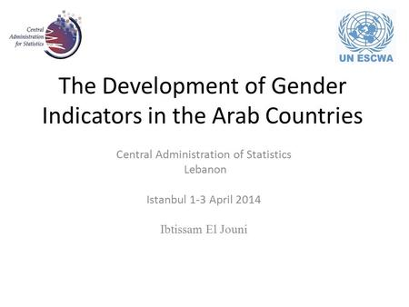 The Development of Gender Indicators in the Arab Countries Central Administration of Statistics Lebanon Istanbul 1-3 April 2014 Ibtissam El Jouni.