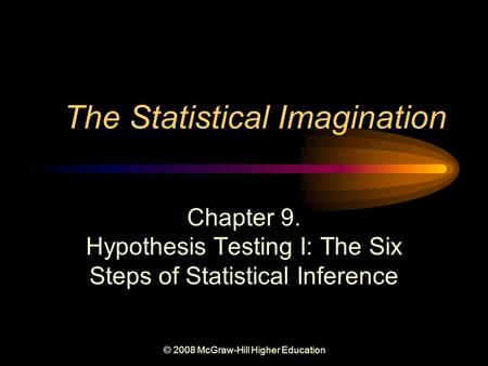 © 2008 McGraw-Hill Higher Education The Statistical Imagination Chapter 9. Hypothesis Testing I: The Six Steps of Statistical Inference.