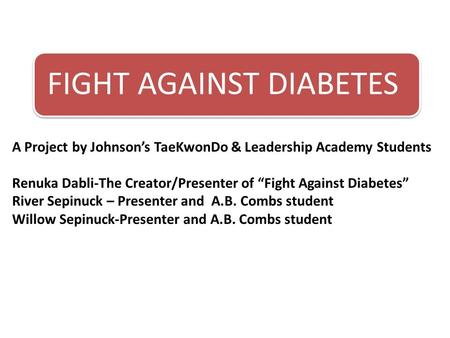 "FIGHT AGAINST DIABETES A Project by Johnson's TaeKwonDo & Leadership Academy Students Renuka Dabli-The Creator/Presenter of ""Fight Against Diabetes"" River."