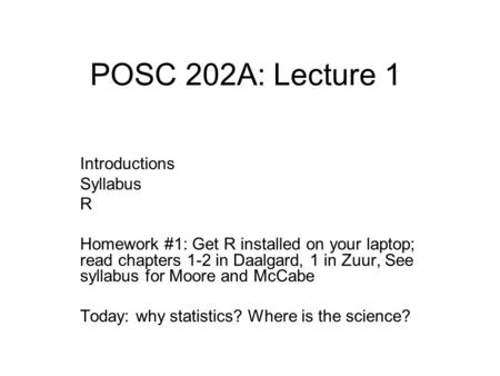 POSC 202A: Lecture 1 Introductions Syllabus R Homework #1: Get R installed on your laptop; read chapters 1-2 in Daalgard, 1 in Zuur, See syllabus for Moore.