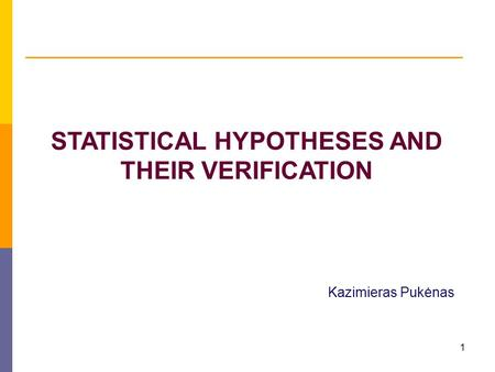 1 STATISTICAL HYPOTHESES AND THEIR VERIFICATION Kazimieras Pukėnas.