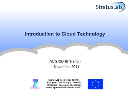 StratusLab is co-funded by the European Community's Seventh Framework Programme (Capacities) Grant Agreement INFSO-RI-261552 Introduction to Cloud Technology.