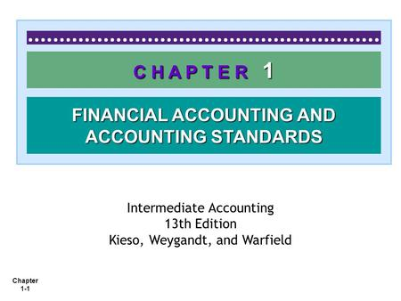 Chapter 1-1 <strong>C</strong> H A P T E R 1 FINANCIAL ACCOUNTING AND ACCOUNTING STANDARDS Intermediate Accounting 13th Edition Kieso, Weygandt, and Warfield.