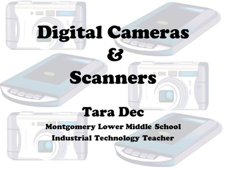 Digital Cameras & Scanners Tara Dec Montgomery Lower Middle School Industrial Technology Teacher.