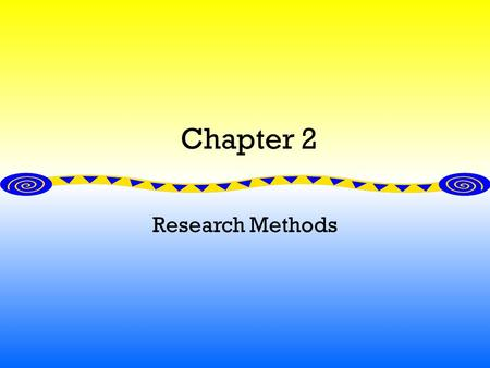 Chapter 2 Research Methods. The Scientific Approach: A Search for Laws Empiricism: testing hypothesis Basic assumption: events are governed by some lawful.