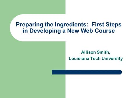 Preparing the Ingredients: First Steps in Developing a New Web Course Allison Smith, Louisiana Tech University.