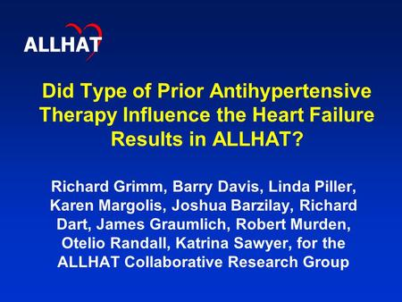 Did Type of Prior Antihypertensive Therapy Influence the Heart Failure Results in ALLHAT? Richard Grimm, Barry Davis, Linda Piller, Karen Margolis, Joshua.