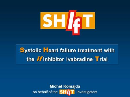 S ystolic H eart failure treatment with the If inhibitor ivabradine T rial Michel Komajda on behalf of the Investigators.