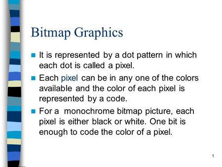 1 Bitmap Graphics It is represented by a dot pattern in which each dot is called a pixel. Each pixel can be in any one of the colors available and the.