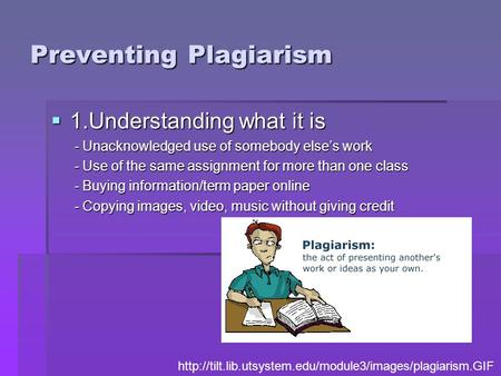 Preventing Plagiarism  1.Understanding what it is - Unacknowledged use of somebody else's work - Unacknowledged use of somebody else's work - Use of the.