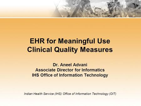 EHR for Meaningful Use Clinical Quality Measures Dr. Aneel Advani Associate Director for Informatics IHS Office of Information Technology Indian Health.
