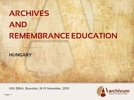 Page  1 ARCHIVES AND REMEMBRANCE EDUCATION HUNGARY XXII. EBNA, Bruxelles, 18-19. November, 2010.