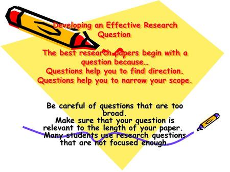 Developing an Effective Research Question  The best research papers begin with a question because… Questions help you to find direction. Questions help.