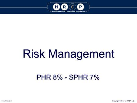 Copyright © 2012 by HRCP, L.C.www.hrcp.com Risk Management PHR 8% - SPHR 7%