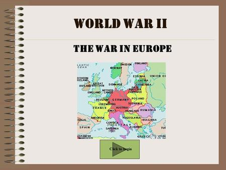 World War II The War in Europe Click to begin.