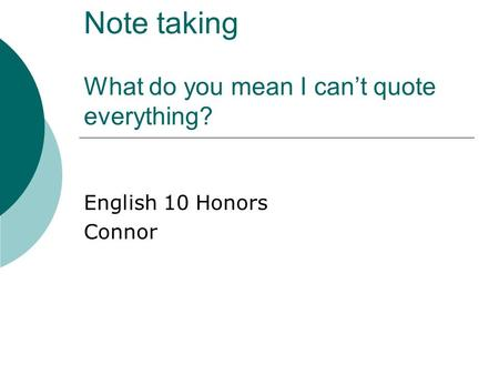 Note taking What do you mean I can't quote everything? English 10 Honors Connor.