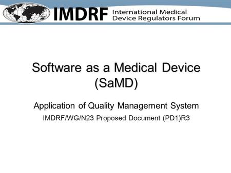 Software as a Medical Device (SaMD) Application of Quality Management System IMDRF/WG/N23 Proposed Document (PD1)R3.