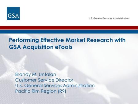 U.S. General Services Administration Performing Effective Market Research with GSA Acquisition eTools Brandy M. Untalan Customer Service Director U.S.