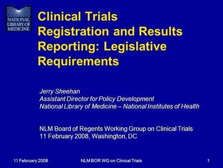 11 February 2008NLM BOR WG on Clinical Trials1 Clinical Trials Registration and Results Reporting: Legislative Requirements Jerry Sheehan Assistant Director.