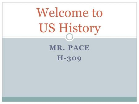 Welcome to US History Mr. Pace H-309.