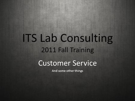 ITS Lab Consulting 2011 Fall Training Customer Service And some other things.
