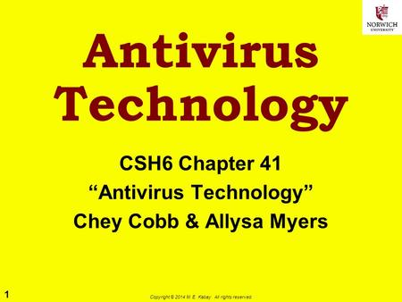 "1 Copyright © 2014 M. E. Kabay. All rights reserved. <strong>Antivirus</strong> Technology CSH6 Chapter 41 ""<strong>Antivirus</strong> Technology"" Chey Cobb & Allysa Myers."