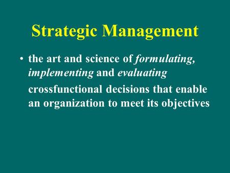 Strategic Management the art and science of formulating, implementing and evaluating crossfunctional decisions that enable an organization to meet its.