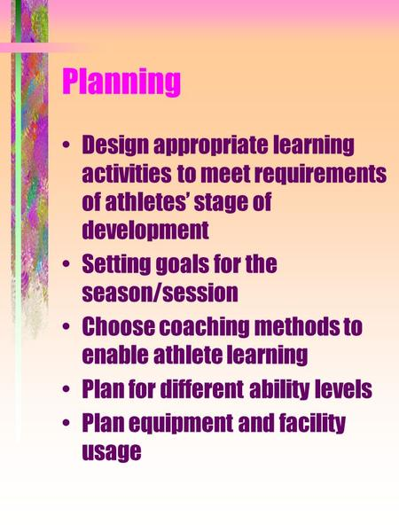 Planning Design appropriate learning activities to meet requirements of athletes' stage of development Setting goals for the season/session Choose coaching.