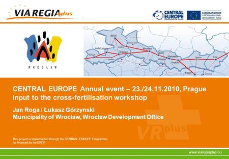 This project is implemented through the CENTRAL EUROPE Programme co-financed by the ERDF. www.viaregiaplus.eu CENTRAL EUROPE Annual event – 23./24.11.2010,
