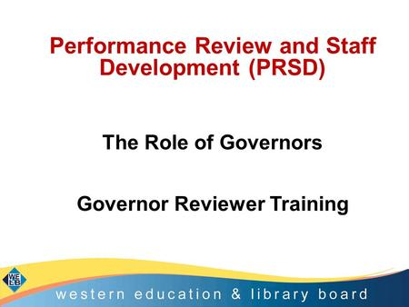 Performance Review and Staff Development (PRSD) The Role of Governors Governor Reviewer Training.