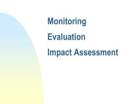 Monitoring Evaluation Impact Assessment Objectives Be able to n explain basic monitoring and evaluation theory in relation to accountability n Identify.