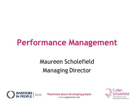 Passionate about developing people www.csgconsult.com Performance Management Maureen Scholefield Managing Director.