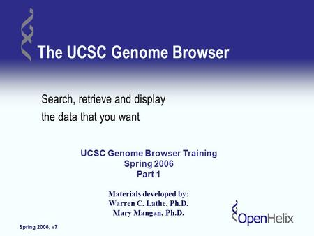 Spring 2006, v7 Copyright OpenHelix. No use or reproduction without express written consent 1 The UCSC Genome Browser Search, retrieve and display the.