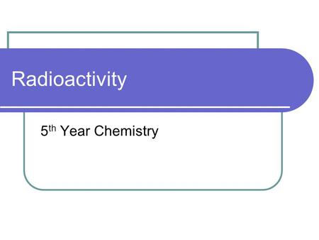 Radioactivity 5 th Year Chemistry. Recap Henri Bacquerel – uranium and photographic plate Marie Curie – pitchblende, polonium and radium Define Radioactivity?