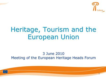 1 Heritage, Tourism and the European Union 3 June 2010 Meeting of the European Heritage Heads Forum.