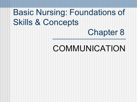 Basic Nursing: Foundations of Skills & Concepts Chapter 8 COMMUNICATION.