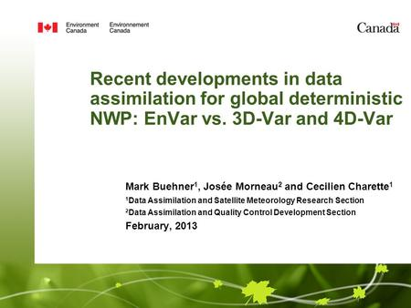 Recent developments in data assimilation for global deterministic NWP: EnVar vs. 3D-Var and 4D-Var Mark Buehner 1, Josée Morneau 2 and Cecilien Charette.