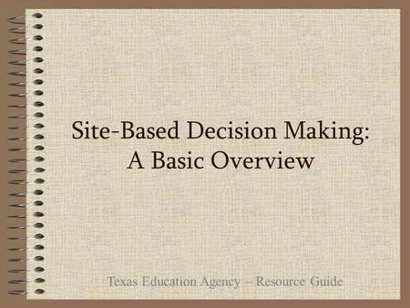 Site-Based Decision Making: A Basic Overview Texas Education Agency – Resource Guide.
