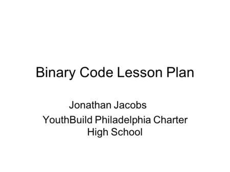 Binary Code Lesson Plan Jonathan Jacobs YouthBuild Philadelphia Charter High School.