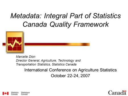 Metadata: Integral Part of Statistics Canada Quality Framework International Conference on Agriculture Statistics October 22-24, 2007 Marcelle Dion Director.