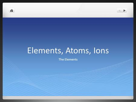 Elements, Atoms, Ions The Elements.