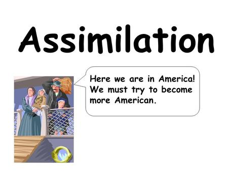 Assimilation Here we are in America! We must try to become more American.